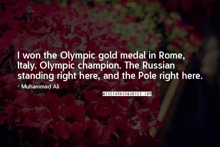 Muhammad Ali quotes: I won the Olympic gold medal in Rome, Italy. Olympic champion. The Russian standing right here, and the Pole right here.