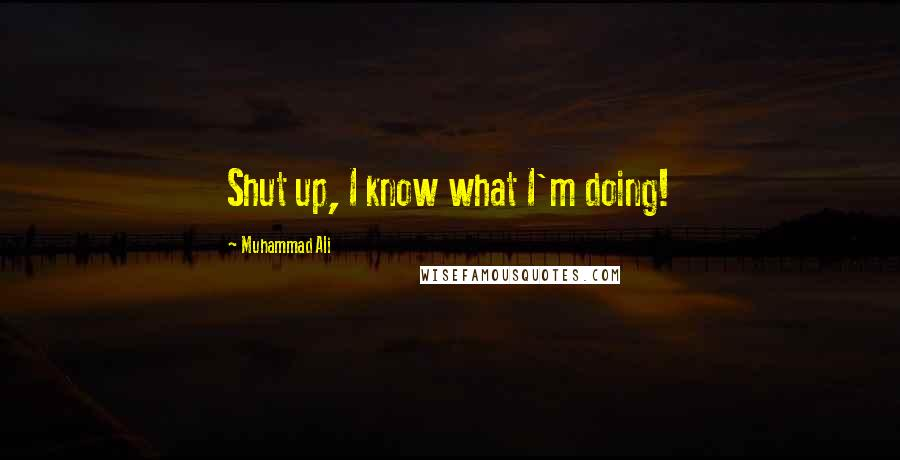 Muhammad Ali quotes: Shut up, I know what I'm doing!