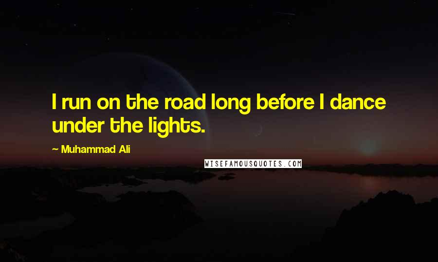 Muhammad Ali quotes: I run on the road long before I dance under the lights.