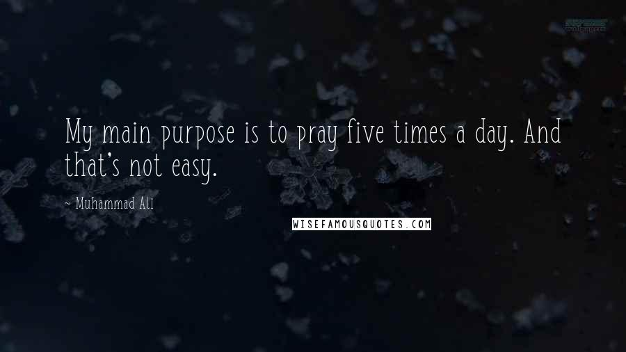 Muhammad Ali quotes: My main purpose is to pray five times a day. And that's not easy.