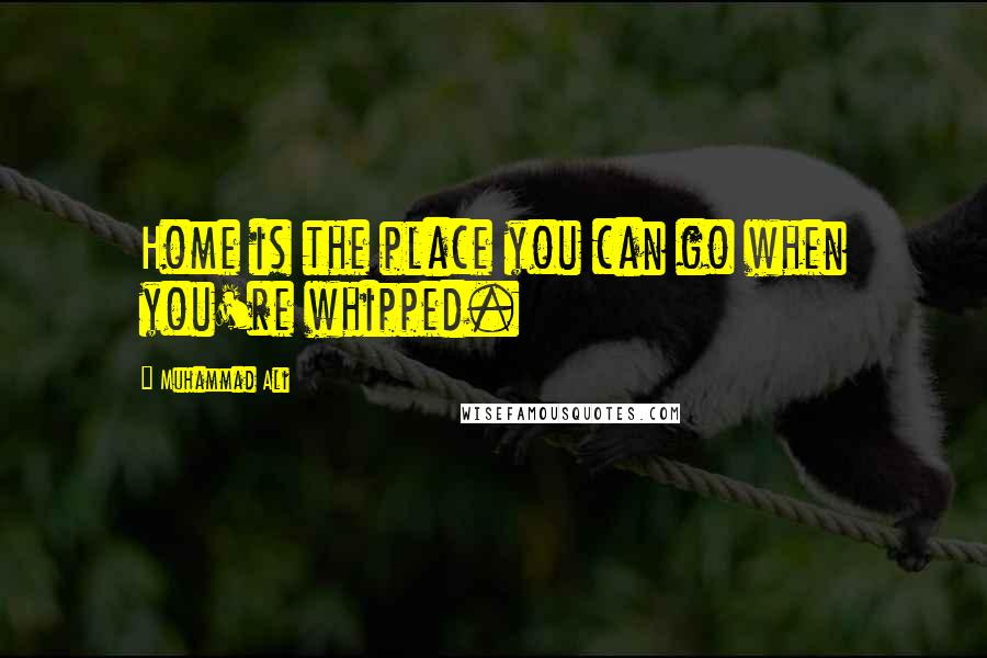 Muhammad Ali quotes: Home is the place you can go when you're whipped.
