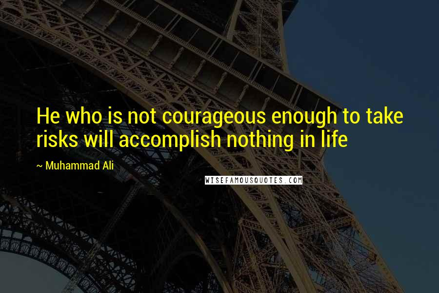 Muhammad Ali quotes: He who is not courageous enough to take risks will accomplish nothing in life