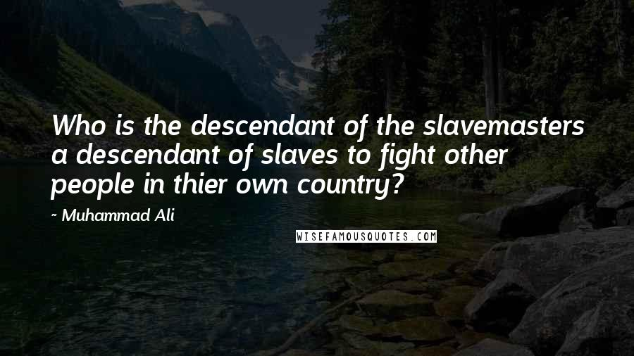 Muhammad Ali quotes: Who is the descendant of the slavemasters a descendant of slaves to fight other people in thier own country?