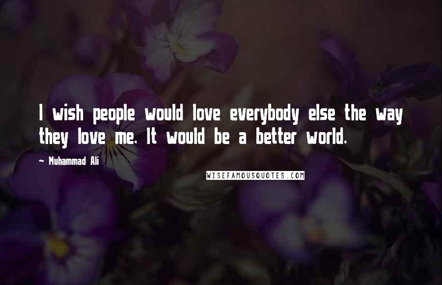Muhammad Ali quotes: I wish people would love everybody else the way they love me. It would be a better world.