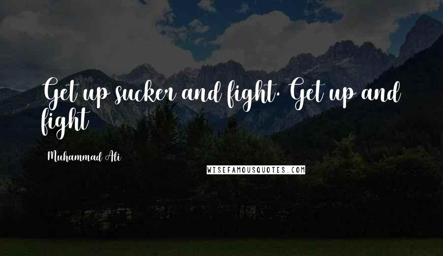 Muhammad Ali quotes: Get up sucker and fight. Get up and fight