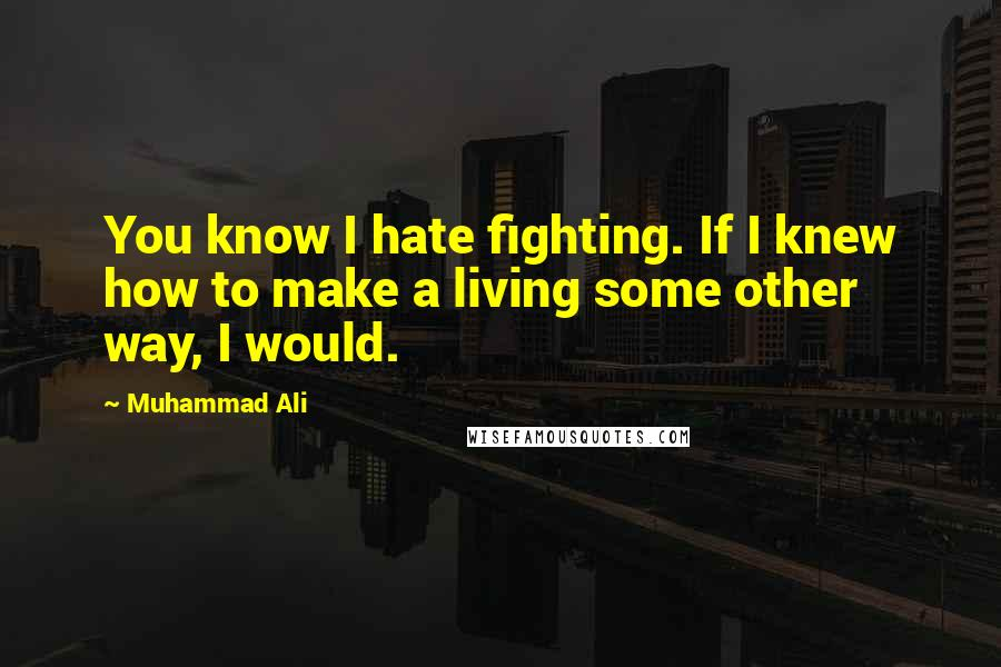 Muhammad Ali quotes: You know I hate fighting. If I knew how to make a living some other way, I would.