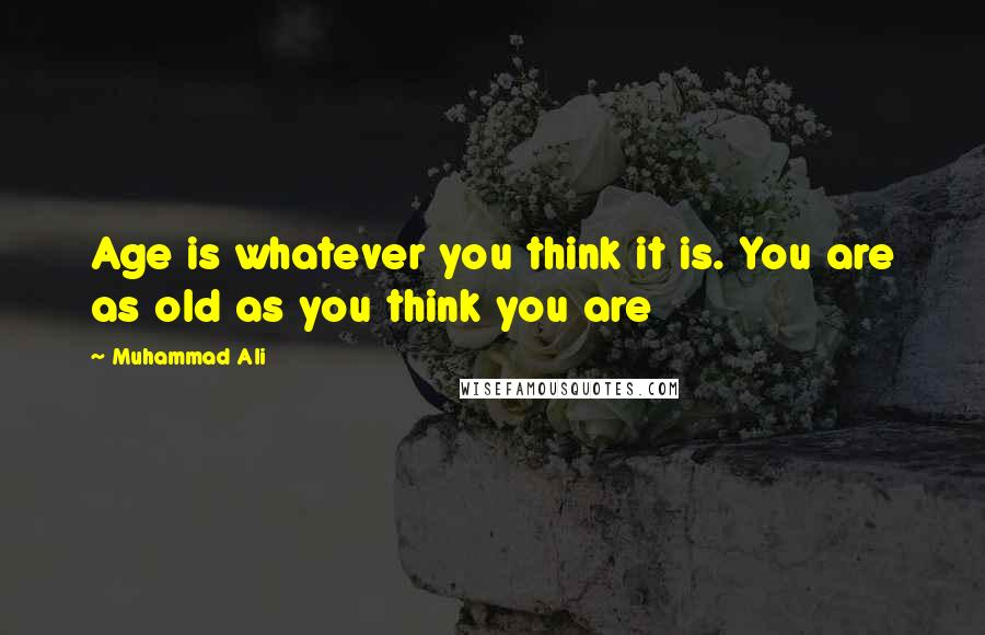 Muhammad Ali quotes: Age is whatever you think it is. You are as old as you think you are