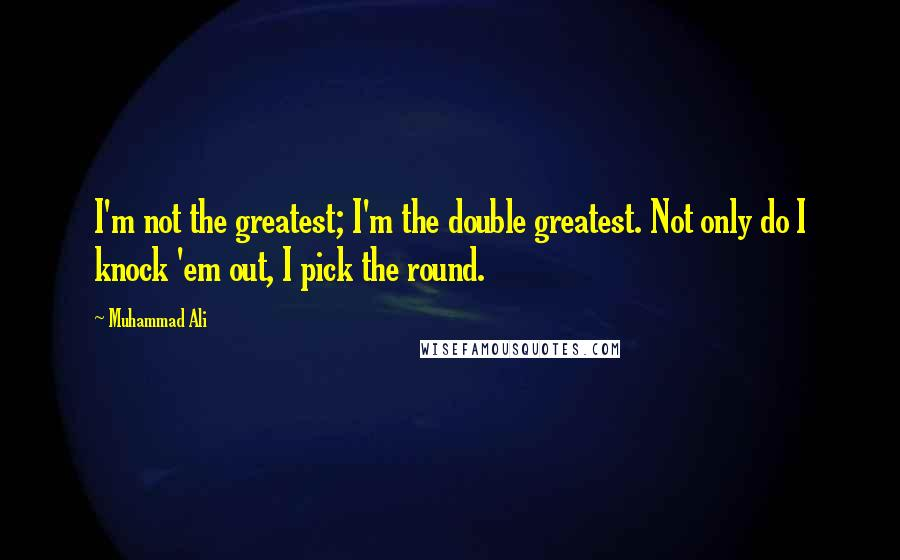 Muhammad Ali quotes: I'm not the greatest; I'm the double greatest. Not only do I knock 'em out, I pick the round.