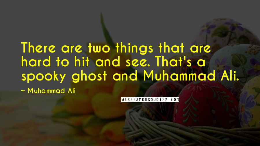 Muhammad Ali quotes: There are two things that are hard to hit and see. That's a spooky ghost and Muhammad Ali.