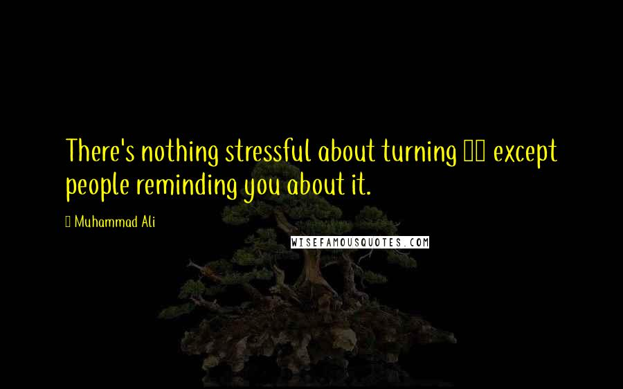 Muhammad Ali quotes: There's nothing stressful about turning 50 except people reminding you about it.