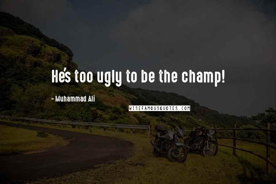 Muhammad Ali quotes: He's too ugly to be the champ!