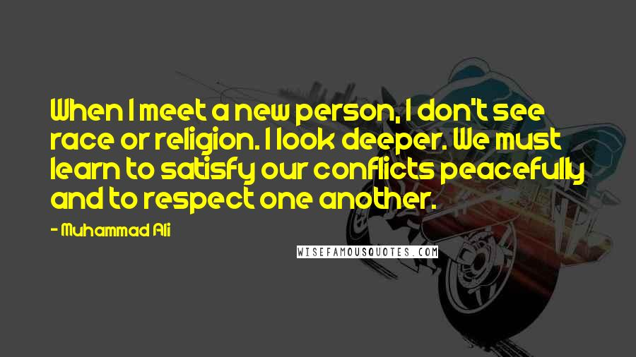 Muhammad Ali quotes: When I meet a new person, I don't see race or religion. I look deeper. We must learn to satisfy our conflicts peacefully and to respect one another.