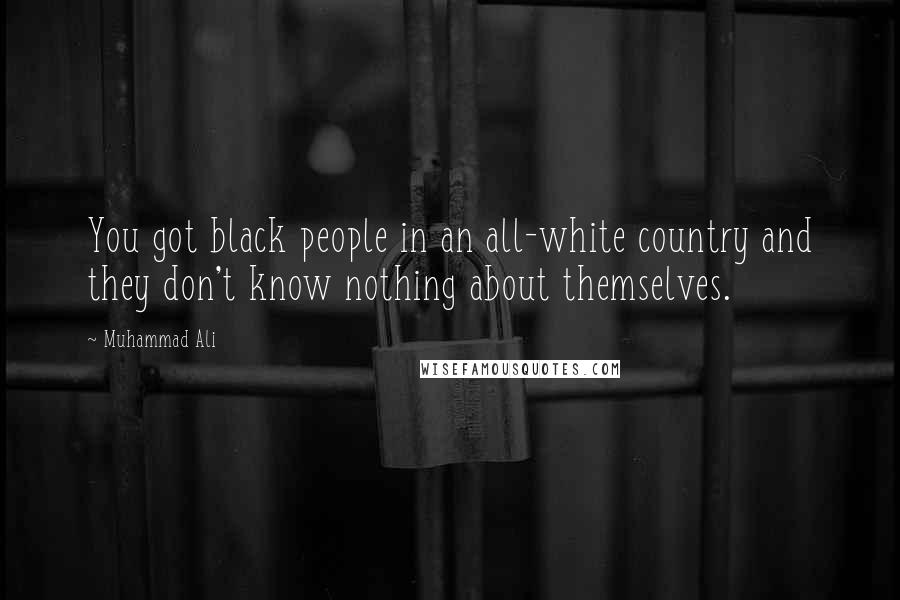 Muhammad Ali quotes: You got black people in an all-white country and they don't know nothing about themselves.
