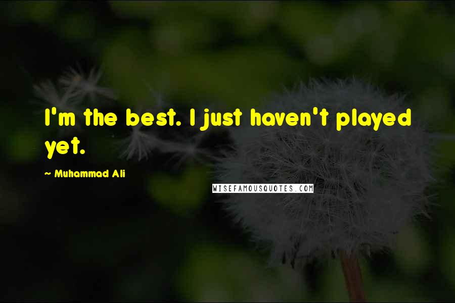 Muhammad Ali quotes: I'm the best. I just haven't played yet.