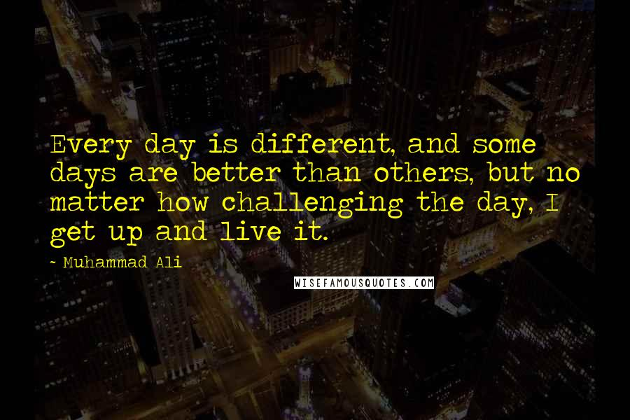 Muhammad Ali quotes: Every day is different, and some days are better than others, but no matter how challenging the day, I get up and live it.
