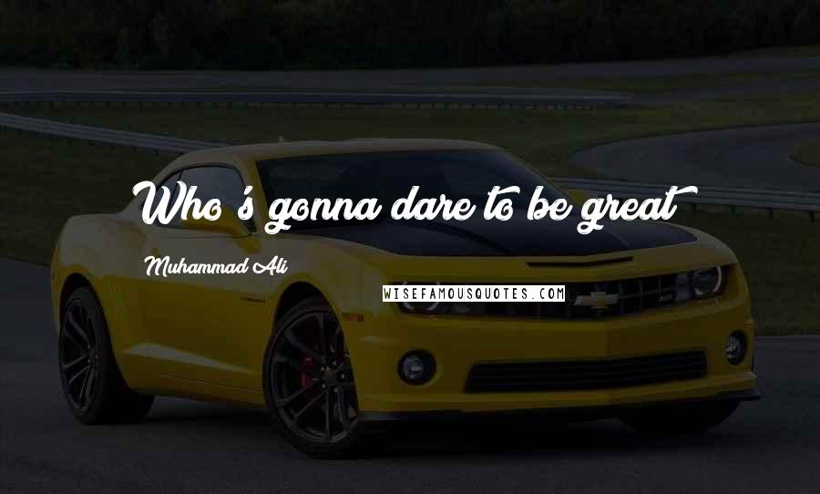 Muhammad Ali quotes: Who's gonna dare to be great?