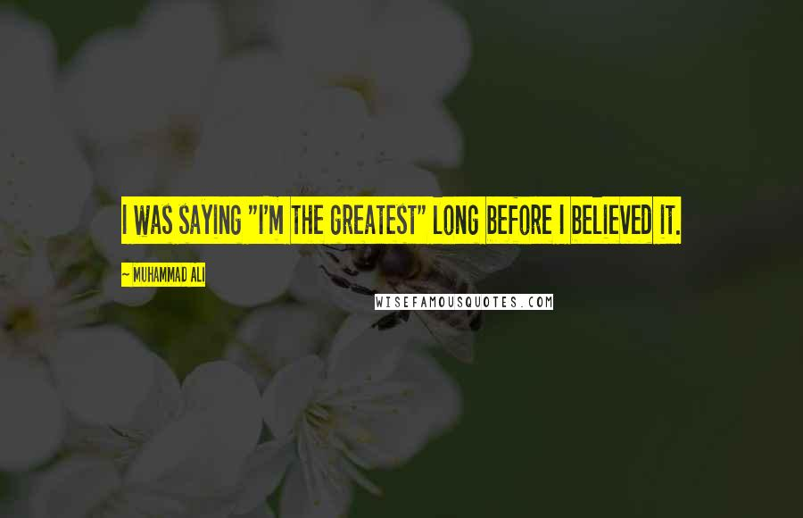 """Muhammad Ali quotes: I was saying """"I'm the greatest"""" long before I believed it."""