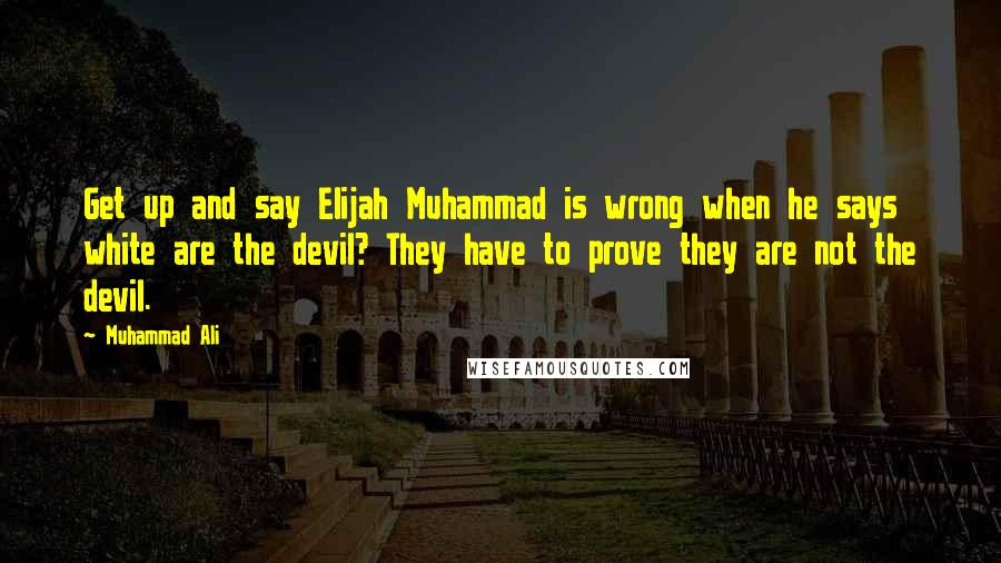 Muhammad Ali quotes: Get up and say Elijah Muhammad is wrong when he says white are the devil? They have to prove they are not the devil.