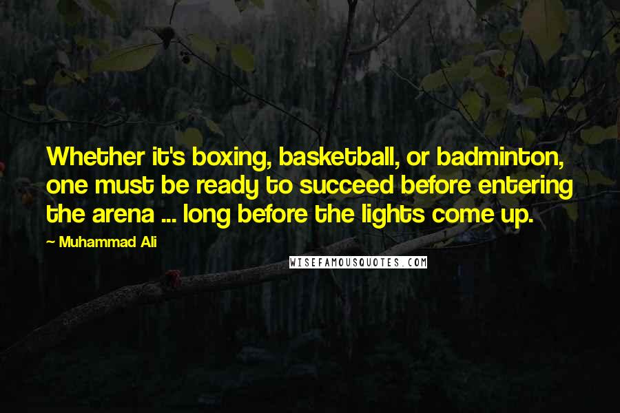 Muhammad Ali quotes: Whether it's boxing, basketball, or badminton, one must be ready to succeed before entering the arena ... long before the lights come up.