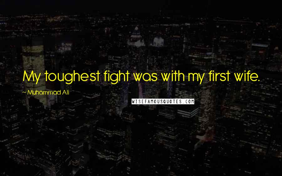 Muhammad Ali quotes: My toughest fight was with my first wife.