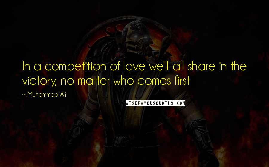 Muhammad Ali quotes: In a competition of love we'll all share in the victory, no matter who comes first