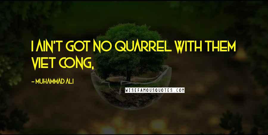 Muhammad Ali quotes: I ain't got no quarrel with them Viet Cong,