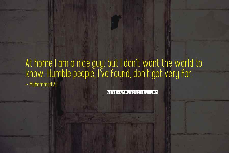 Muhammad Ali quotes: At home I am a nice guy: but I don't want the world to know. Humble people, I've found, don't get very far.