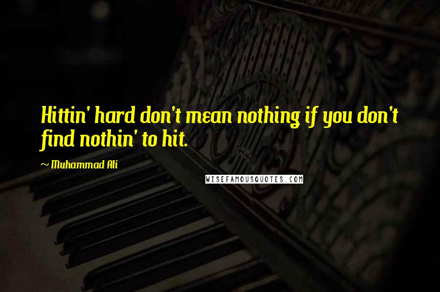 Muhammad Ali quotes: Hittin' hard don't mean nothing if you don't find nothin' to hit.
