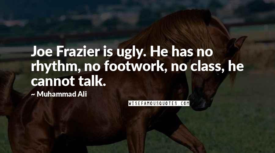 Muhammad Ali quotes: Joe Frazier is ugly. He has no rhythm, no footwork, no class, he cannot talk.
