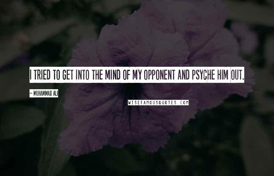 Muhammad Ali quotes: I tried to get into the mind of my opponent and psyche him out.