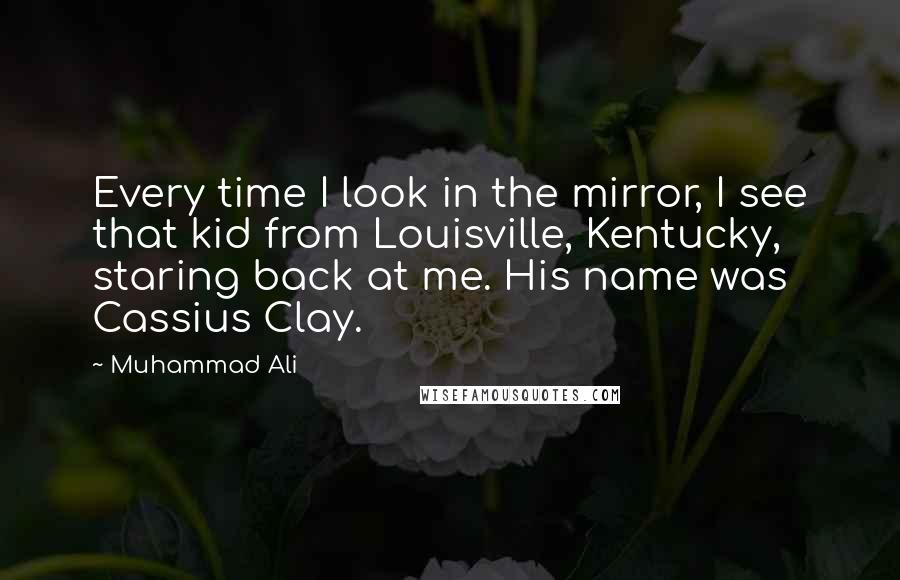 Muhammad Ali quotes: Every time I look in the mirror, I see that kid from Louisville, Kentucky, staring back at me. His name was Cassius Clay.