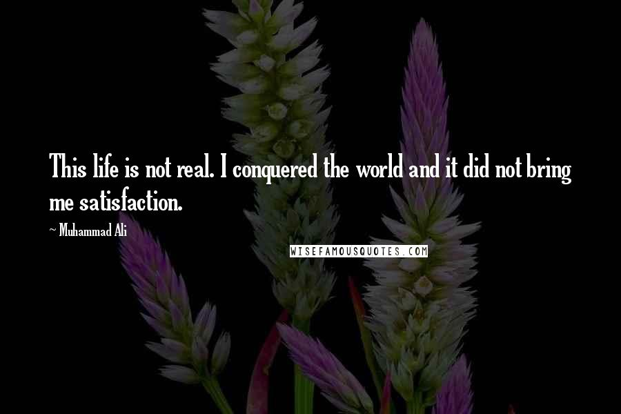 Muhammad Ali quotes: This life is not real. I conquered the world and it did not bring me satisfaction.