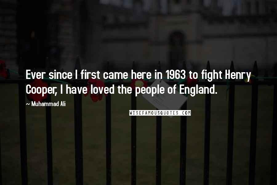 Muhammad Ali quotes: Ever since I first came here in 1963 to fight Henry Cooper, I have loved the people of England.