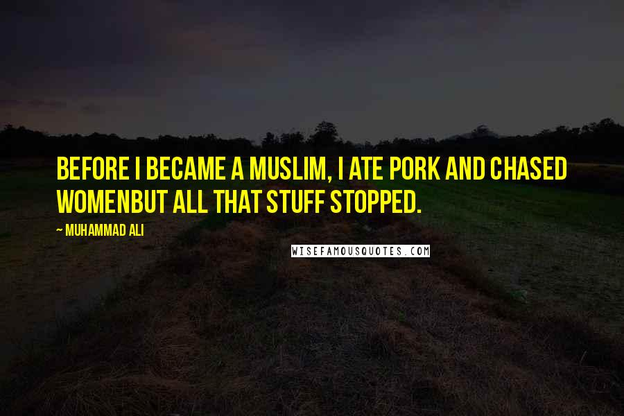 Muhammad Ali quotes: Before I became a Muslim, I ate pork and chased womenbut all that stuff stopped.