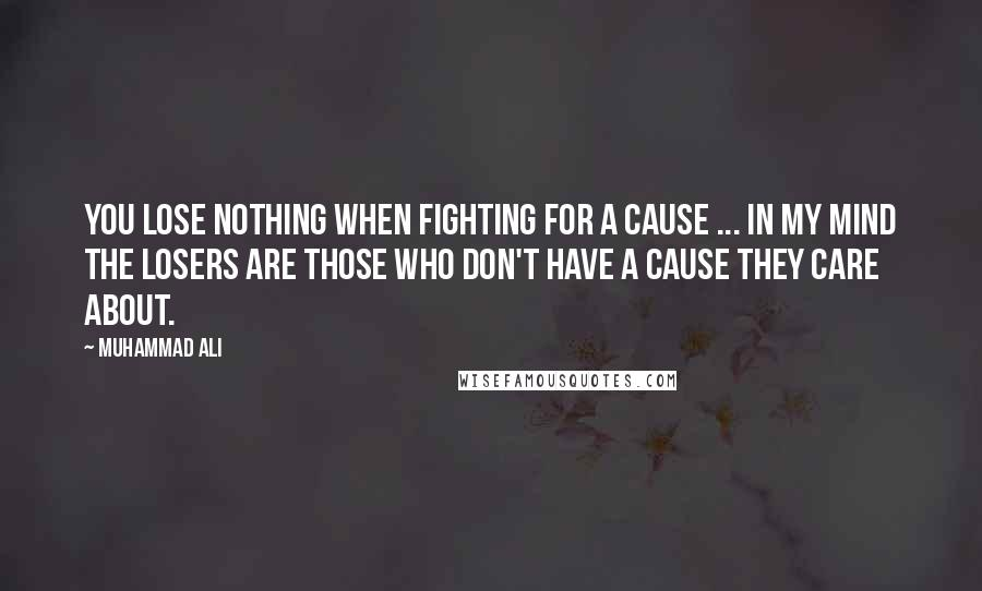 Muhammad Ali quotes: You lose nothing when fighting for a cause ... In my mind the losers are those who don't have a cause they care about.
