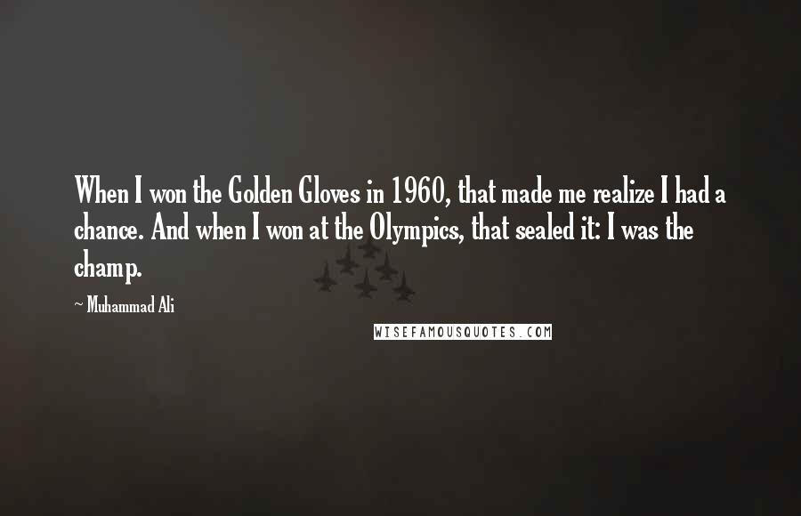 Muhammad Ali quotes: When I won the Golden Gloves in 1960, that made me realize I had a chance. And when I won at the Olympics, that sealed it: I was the champ.