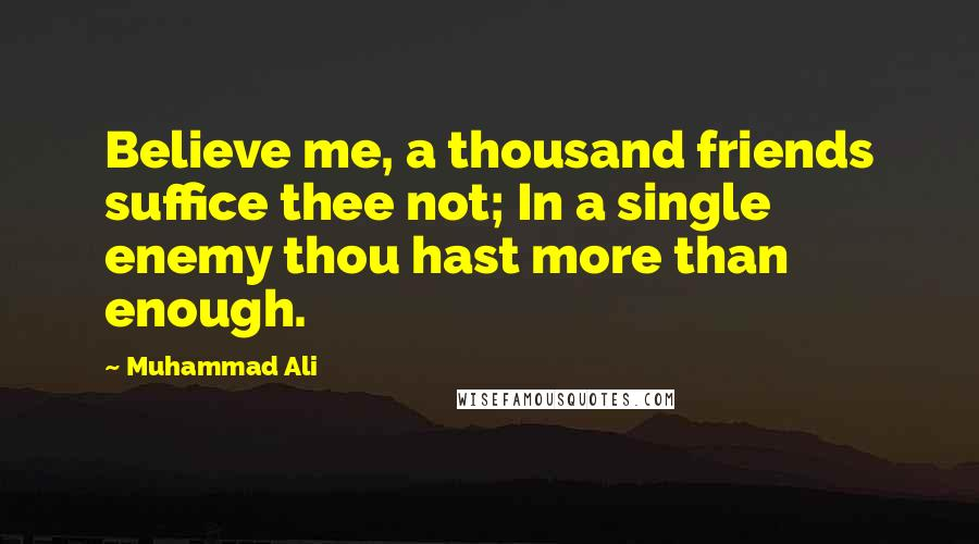 Muhammad Ali quotes: Believe me, a thousand friends suffice thee not; In a single enemy thou hast more than enough.
