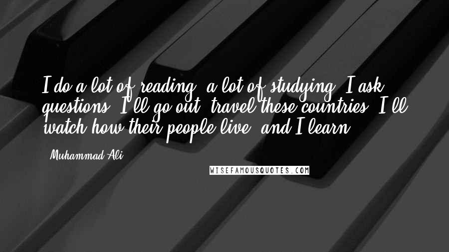 Muhammad Ali quotes: I do a lot of reading, a lot of studying. I ask questions, I'll go out, travel these countries, I'll watch how their people live, and I learn.