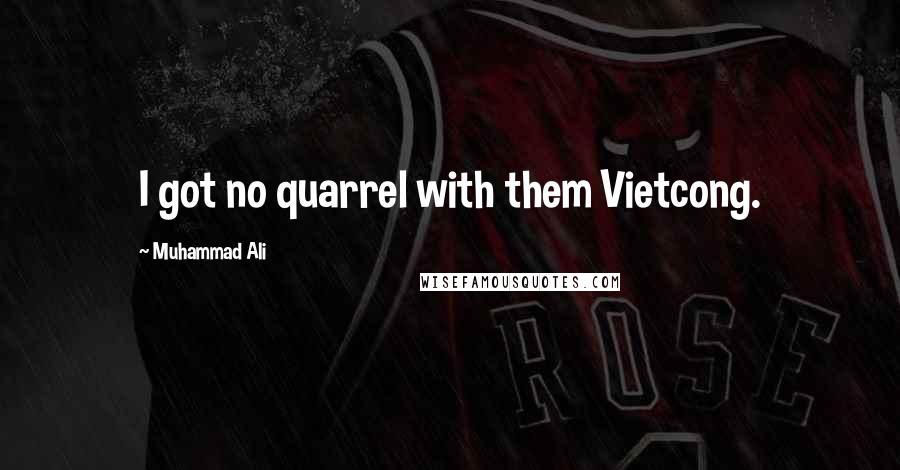 Muhammad Ali quotes: I got no quarrel with them Vietcong.