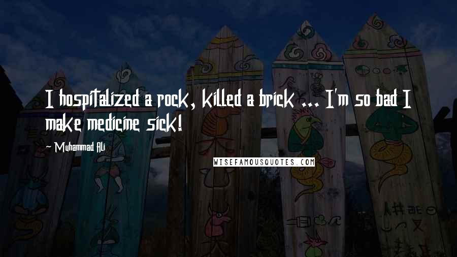 Muhammad Ali quotes: I hospitalized a rock, killed a brick ... I'm so bad I make medicine sick!
