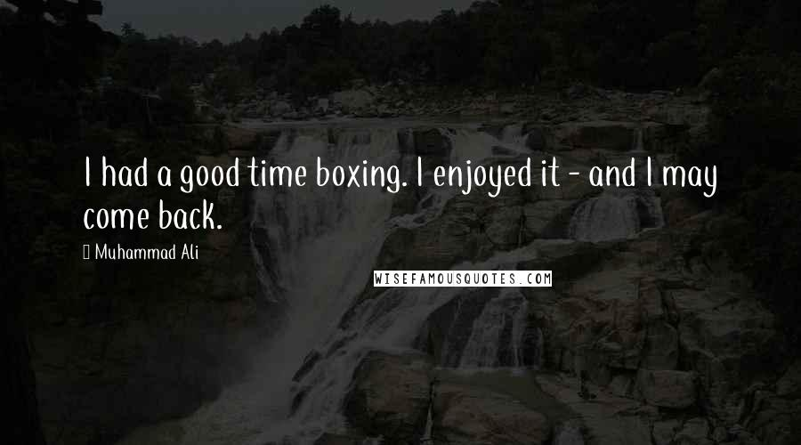 Muhammad Ali quotes: I had a good time boxing. I enjoyed it - and I may come back.