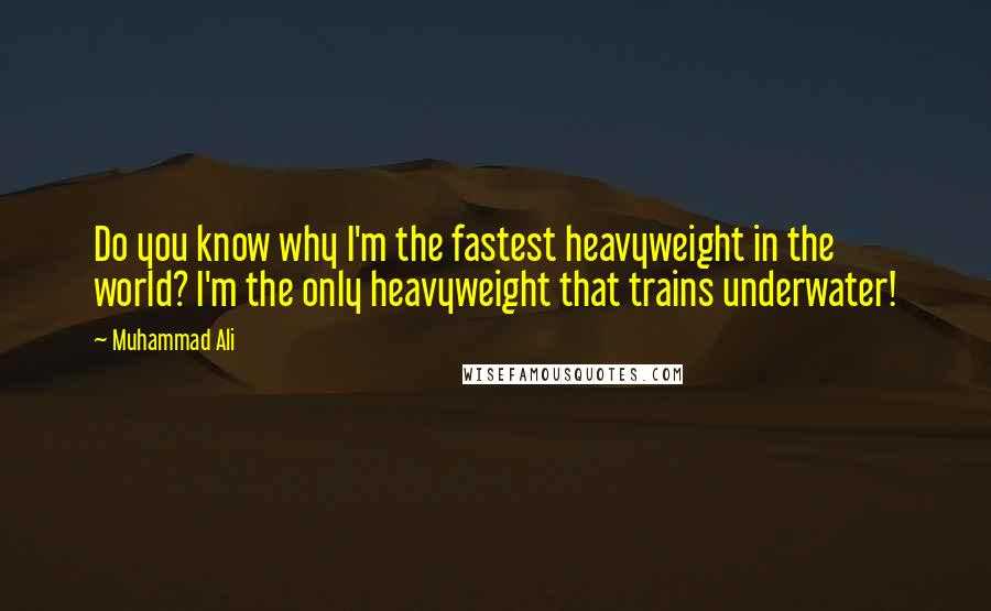 Muhammad Ali quotes: Do you know why I'm the fastest heavyweight in the world? I'm the only heavyweight that trains underwater!