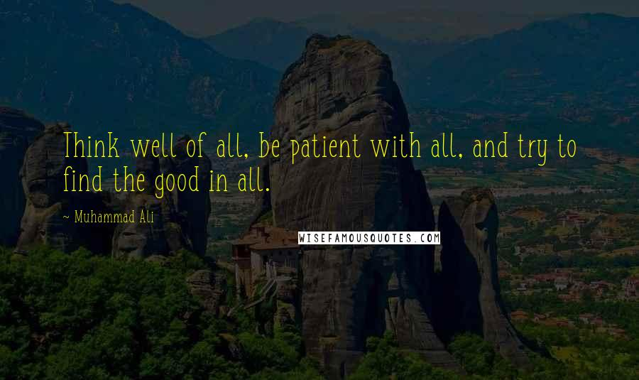 Muhammad Ali quotes: Think well of all, be patient with all, and try to find the good in all.