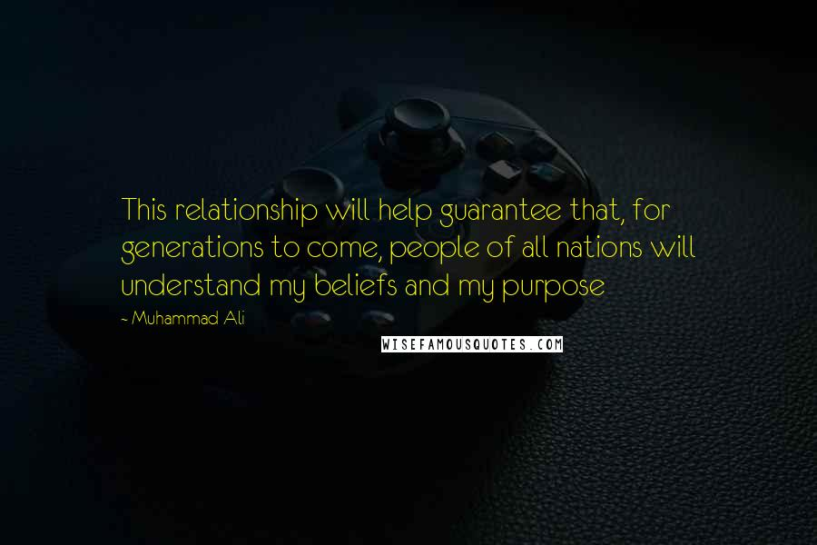 Muhammad Ali quotes: This relationship will help guarantee that, for generations to come, people of all nations will understand my beliefs and my purpose
