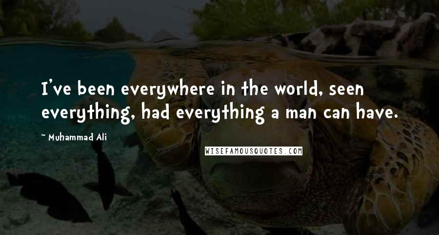 Muhammad Ali quotes: I've been everywhere in the world, seen everything, had everything a man can have.