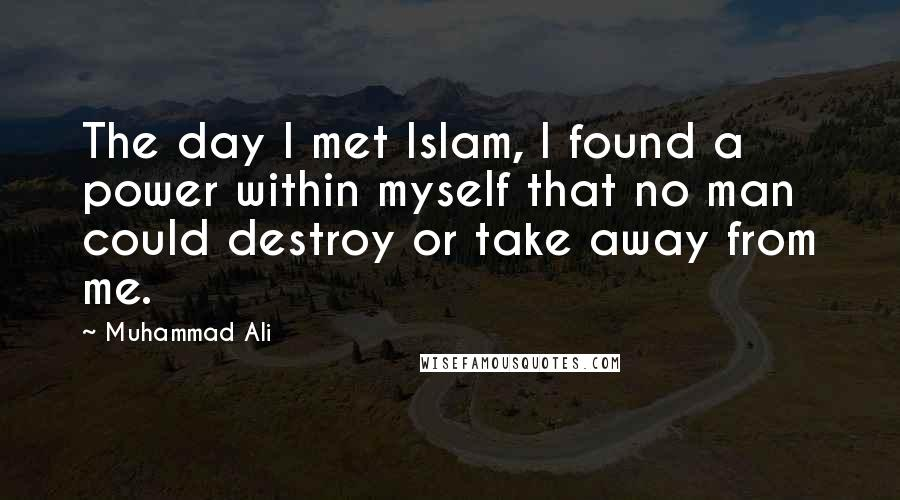 Muhammad Ali quotes: The day I met Islam, I found a power within myself that no man could destroy or take away from me.
