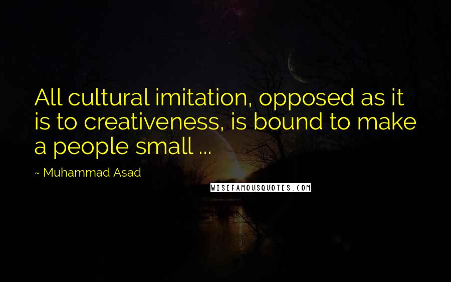 Muhammad Asad quotes: All cultural imitation, opposed as it is to creativeness, is bound to make a people small ...