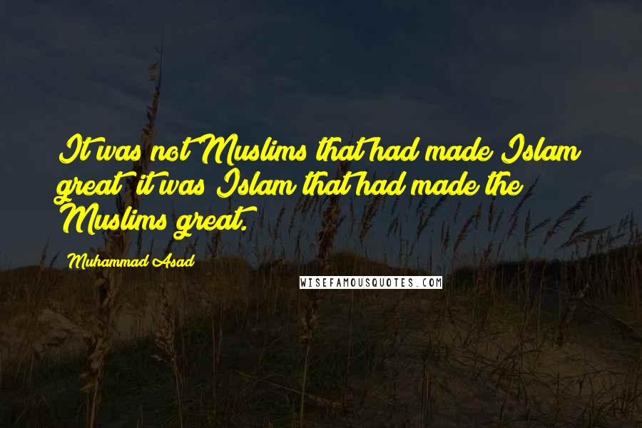 Muhammad Asad quotes: It was not Muslims that had made Islam great; it was Islam that had made the Muslims great.