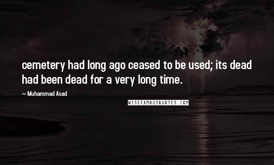 Muhammad Asad quotes: cemetery had long ago ceased to be used; its dead had been dead for a very long time.