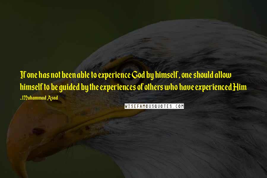 Muhammad Asad quotes: If one has not been able to experience God by himself, one should allow himself to be guided by the experiences of others who have experienced Him